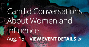 Candid Conversations About Women and Influence - Aug. 15